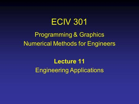 ECIV 301 Programming & Graphics Numerical Methods for Engineers Lecture 11 Engineering Applications.