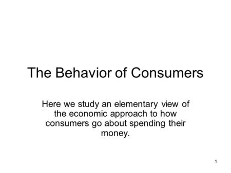 1 The Behavior of Consumers Here we study an elementary view of the economic approach to how consumers go about spending their money.