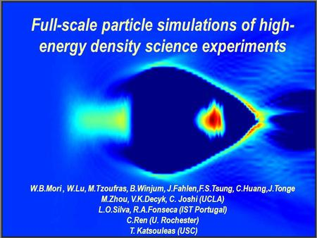 Full-scale particle simulations of high- energy density science experiments W.B.Mori, W.Lu, M.Tzoufras, B.Winjum, J.Fahlen,F.S.Tsung, C.Huang,J.Tonge M.Zhou,