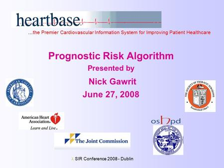 SIR Conference 2008 - Dublin Prognostic Risk Algorithm Presented by Nick Gawrit June 27, 2008 …the Premier Cardiovascular Information System for Improving.
