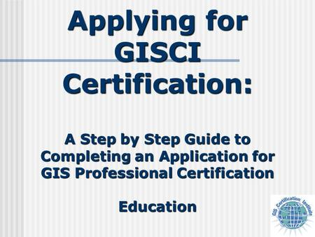 Applying for GISCI Certification: A Step by Step Guide to Completing an Application for GIS Professional Certification Education.