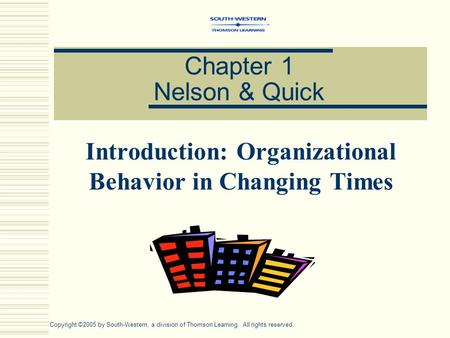 Chapter 1 Nelson & Quick Introduction: Organizational Behavior in Changing Times Copyright ©2005 by South-Western, a division of Thomson Learning. All.