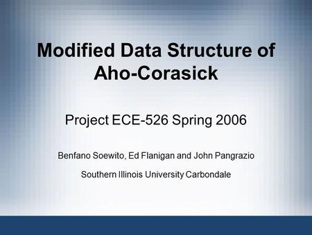 Modified Data Structure of Aho-Corasick Project ECE-526 Spring 2006 Benfano Soewito, Ed Flanigan and John Pangrazio Southern Illinois University Carbondale.