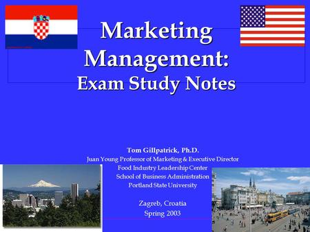 PORTLAND STATE U NIVERSITY Marketing Management: Exam Study Notes Tom Gillpatrick, Ph.D. Juan Young Professor of Marketing & Executive Director Food Industry.