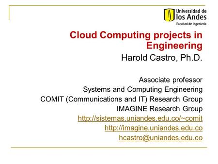 Cloud Computing projects in Engineering Harold Castro, Ph.D. Associate professor Systems and Computing Engineering COMIT (Communications and IT) Research.
