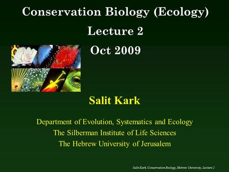 Salit Kark, <strong>Conservation</strong> Biology, Hebrew University, Lecture 2 Salit Kark Department <strong>of</strong> Evolution, Systematics and Ecology The Silberman Institute <strong>of</strong> Life.