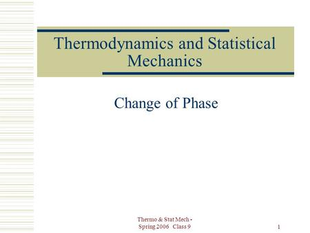 Thermo & Stat Mech - Spring 2006 Class 9 1 Thermodynamics and Statistical Mechanics Change of Phase.