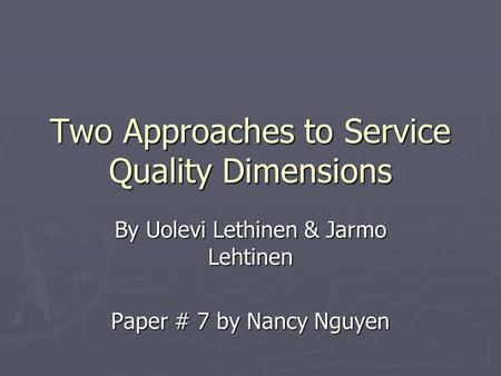 Two Approaches to Service Quality Dimensions By Uolevi Lethinen & Jarmo Lehtinen Paper # 7 by Nancy Nguyen.