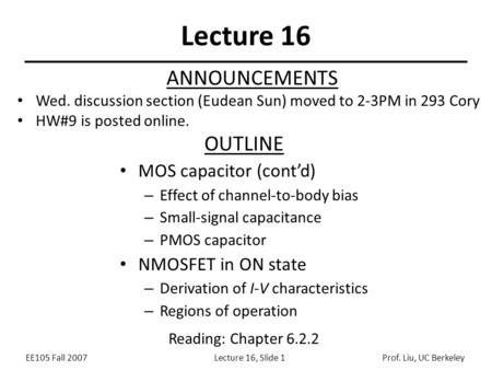 EE105 Fall 2007Lecture 16, Slide 1Prof. Liu, UC Berkeley Lecture 16 OUTLINE MOS capacitor (cont'd) – Effect of channel-to-body bias – Small-signal capacitance.