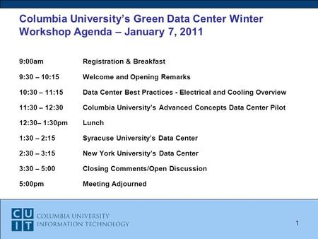 Columbia University's Green Data Center Winter Workshop Agenda – January 7, 2011 9:00amRegistration & Breakfast 9:30 – 10:15Welcome and Opening Remarks.