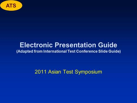 ATS Electronic Presentation Guide (Adapted from International Test Conference Slide Guide) 2011 Asian Test Symposium.