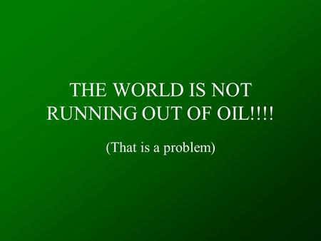 THE WORLD IS NOT RUNNING OUT OF OIL!!!! (That is a problem)