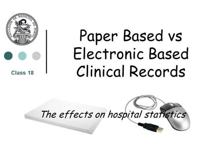 Paper Based vs Electronic Based Clinical Records The effects on hospital statistics Class 18.