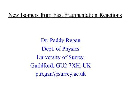 New Isomers from Fast Fragmentation Reactions Dr. Paddy Regan Dept. of Physics University of Surrey, Guildford, GU2 7XH, UK