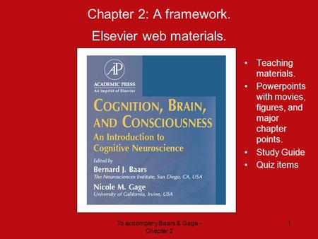 To accompany Baars & Gage - Chapter 2 1 Chapter 2: A framework. Elsevier web materials. Teaching materials. Powerpoints with movies, figures, and major.
