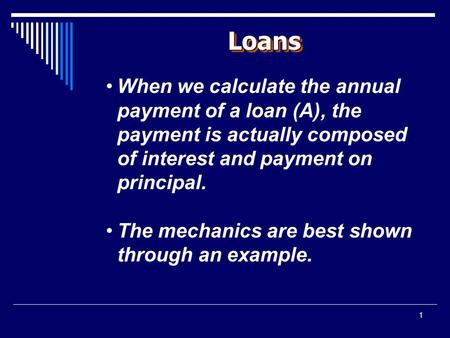 1 LoansLoans When we calculate the annual payment of a loan (A), the payment is actually composed of interest and payment on principal. The mechanics are.