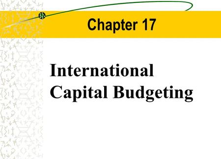 Chapter 17 International Capital Budgeting. Chapter Outline Review of Domestic Capital Budgeting The Adjusted Present Value Model Capital Budgeting from.