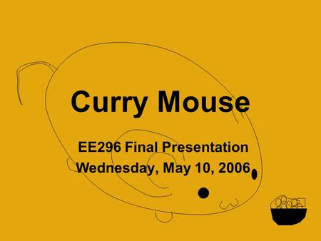 Curry Mouse EE296 Final Presentation Wednesday, May 10, 2006.