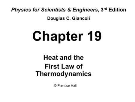 Chapter 19 Heat and the First Law of Thermodynamics Physics for Scientists & Engineers, 3 rd Edition Douglas C. Giancoli © Prentice Hall.