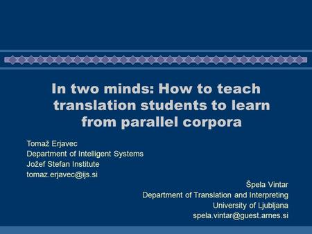 In two minds: How to teach translation students to learn from parallel corpora Tomaž Erjavec Department of Intelligent Systems Jožef Stefan Institute