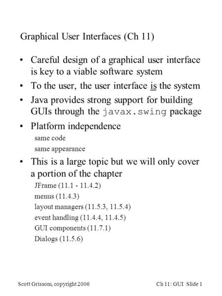 Scott Grissom, copyright 2006Ch 11: GUI Slide 1 Graphical User Interfaces (Ch 11) Careful design of a graphical user interface is key to a viable software.