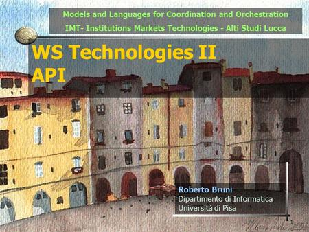 1 WS Technologies II API Roberto Bruni Dipartimento di Informatica Università di Pisa Models and Languages for Coordination and Orchestration IMT- Institutions.