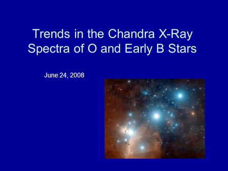 Trends in the Chandra X-Ray Spectra of O and Early B Stars June 24, 2008.