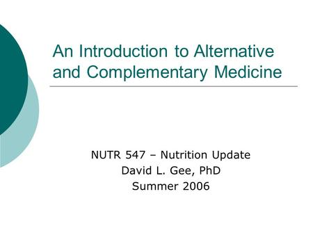 An Introduction to Alternative and Complementary Medicine NUTR 547 – Nutrition Update David L. Gee, PhD Summer 2006.