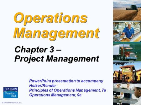 © 2008 Prentice Hall, Inc.3 – 1 Operations Management Chapter 3 – Project Management PowerPoint presentation to accompany Heizer/Render Principles of Operations.