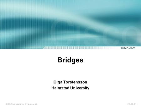 © 2003, Cisco Systems, Inc. All rights reserved. FWL 1.0—6-1 Bridges Olga Torstensson Halmstad University.