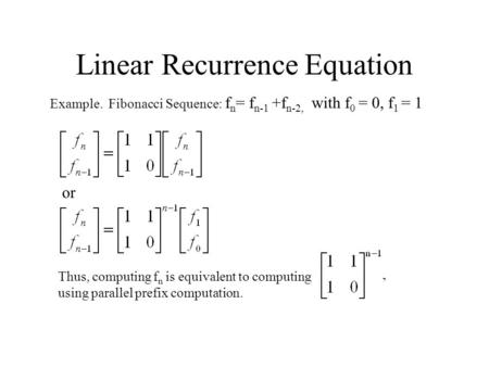 Linear Recurrence Equation Example. Fibonacci Sequence: f n = f n-1 +f n-2, with f 0 = 0, f 1 = 1 or Thus, computing f n is equivalent to computing using.