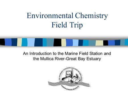 Environmental Chemistry Field Trip An Introduction to the Marine Field Station and the Mullica River-Great Bay Estuary.