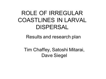 ROLE OF IRREGULAR COASTLINES IN LARVAL DISPERSAL Tim Chaffey, Satoshi Mitarai, Dave Siegel Results and research plan.