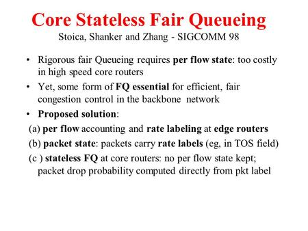 Core Stateless Fair Queueing Stoica, Shanker and Zhang - SIGCOMM 98 Rigorous fair Queueing requires per flow state: too costly in high speed core routers.