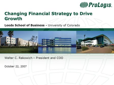 0 Changing Financial Strategy to Drive Growth Leeds School of Business - University of Colorado Walter C. Rakowich – President and COO October 22, 2007.