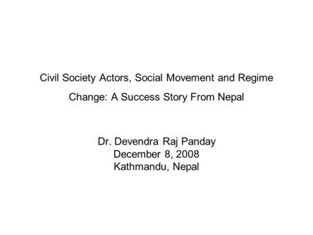 Civil Society Actors, Social Movement and Regime Change: A Success Story From Nepal Dr. Devendra Raj Panday December 8, 2008 Kathmandu, Nepal.