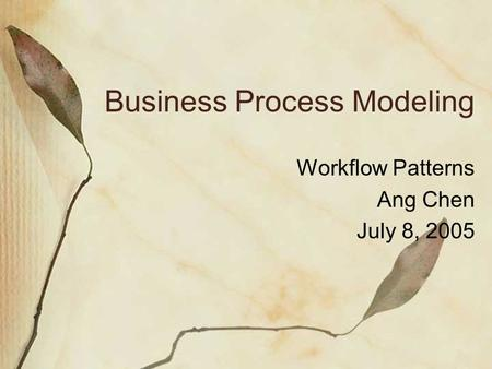 Business Process Modeling Workflow Patterns Ang Chen July 8, 2005.