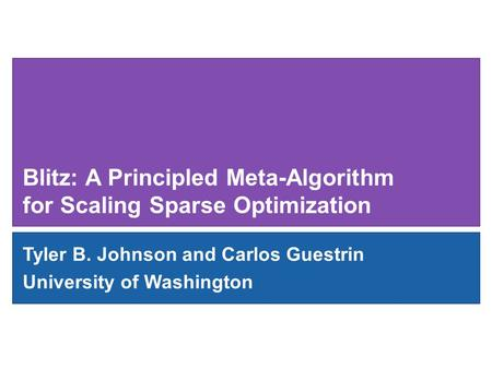 Blitz: A Principled Meta-Algorithm for Scaling Sparse Optimization Tyler B. Johnson and Carlos Guestrin University of Washington.