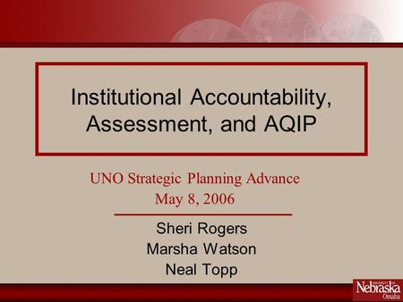 Institutional Accountability, Assessment, and AQIP Sheri Rogers Marsha Watson Neal Topp UNO Strategic Planning Advance May 8, 2006.