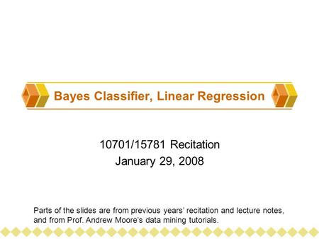 Bayes Classifier, Linear Regression 10701/15781 Recitation January 29, 2008 Parts of the slides are from previous years' recitation and lecture notes,