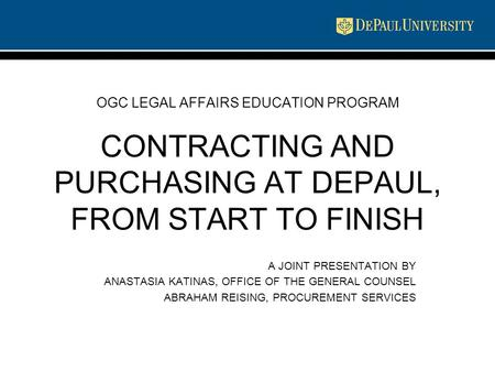 OGC LEGAL AFFAIRS EDUCATION PROGRAM CONTRACTING AND PURCHASING AT DEPAUL, FROM START TO FINISH A JOINT PRESENTATION BY ANASTASIA KATINAS, OFFICE OF THE.