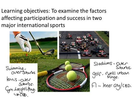 Learning objectives: To examine the factors affecting participation and success in two major international sports.