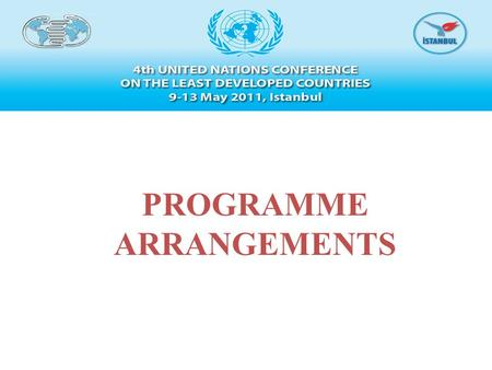PROGRAMME ARRANGEMENTS. Turkey feels privileged to host the 4th UN Conference on the LDCs. Turkey will do its utmost to ensure the success of the Conference.