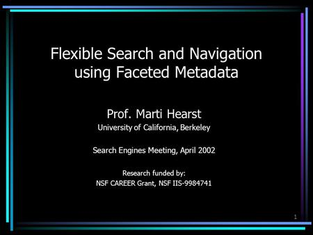 1 Flexible Search and Navigation using Faceted Metadata Prof. Marti Hearst University of California, Berkeley Search Engines Meeting, April 2002 Research.