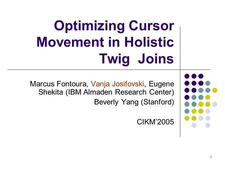 1 Optimizing Cursor Movement in Holistic Twig Joins Marcus Fontoura, Vanja Josifovski, Eugene Shekita (IBM Almaden Research Center) Beverly Yang (Stanford)