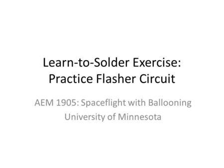 Learn-to-Solder Exercise: Practice Flasher Circuit AEM 1905: Spaceflight with Ballooning University of Minnesota.