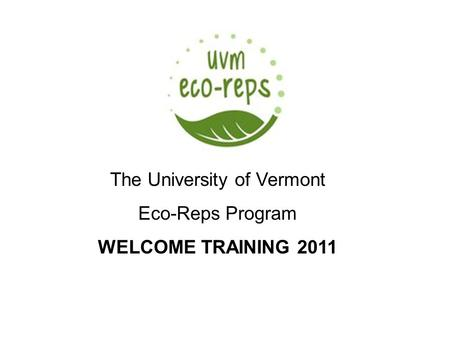 University of Vermont Recycling & Waste Management Presented by Erica Spiegel The University of Vermont Eco-Reps Program WELCOME TRAINING 2011.