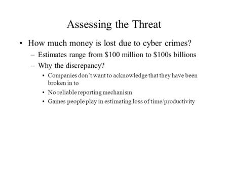 Assessing the Threat How much money is lost due to cyber crimes? –Estimates range from $100 million to $100s billions –Why the discrepancy? Companies don't.