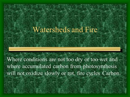 Watersheds and Fire Where conditions are not too dry or too wet and where accumulated carbon from photosynthesis will not oxidize slowly or rot, fire cycles.