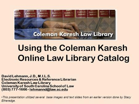 Using the Coleman Karesh Online Law Library Catalog David Lehmann, J.D., M.I.L.S. Electronic Resources & Reference Librarian Coleman Karesh Law Library.
